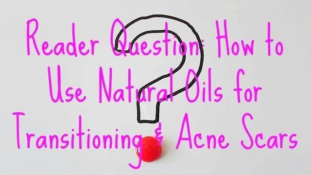 How to Use Natural Oils for Transitioning & Acne Scars