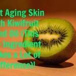 Fight Aging Skin with Kiwi Fruit Seed Oil (This One Ingredient Makes a Lot of Difference)!