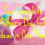 Your Complete Mother's Day Gift Ideas in One Place