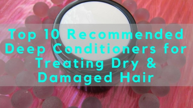 Top 10 Recommended Deep Conditioners for Treating Dry & Damaged Hair