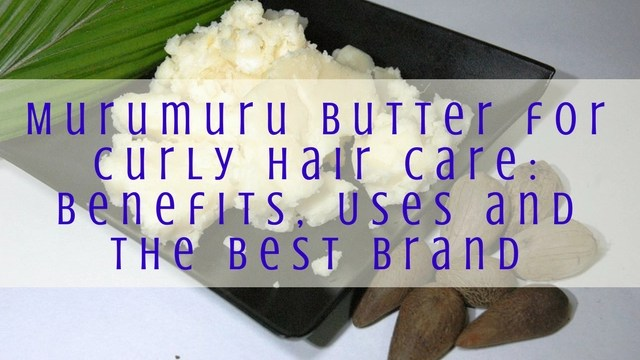 Murumuru Butter for Curly Hair Care- Benefits, Uses and the Best Brand