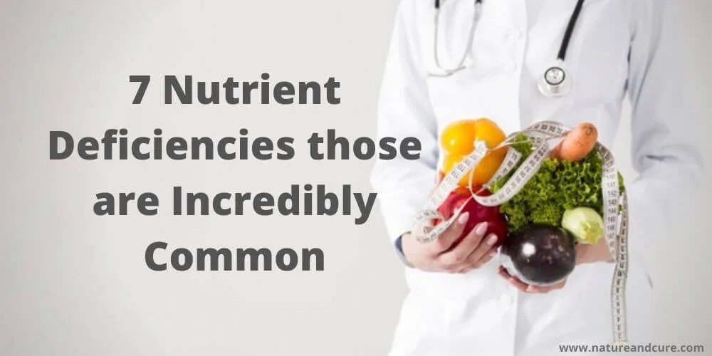 7 Nutrient Deficiencies those are Incredibly Common