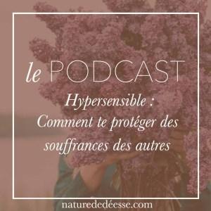 Hypersensible : comment te protéger des souffrances des autres - Podcast nature de déesse