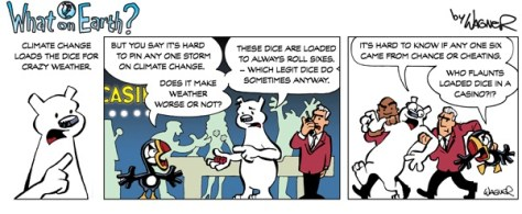 """A humoristic drawing by Neil Wagner: """"What On Earth?"""" A polar bear and a toucan birds are discussing climate change in a casino. The bear goes: """"Climate change loads the dice for crazy weather."""" Toucan: """"But you say it's hard to pin any one storm on climate change. Does it make weather worse or not?"""" Bear: """"These dice are loaded to always roll sixes - which legit dice do sometimes anyway."""" They are spotted and evicted from the casino by one of the bouncers. Bear: """"It's hard to know if any one six came from chance or cheating."""" Toucan: """"Who flaunts loaded dice in a casino?!?"""""""