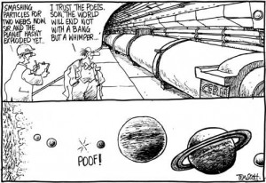 """A humoristic cartoon about the Large Hadron particle Collider. Two scientists are talking to each other in one of CERN's underground tunnels. The first one, an engineer, says: """"Smashing particles for two weeks now, Sir, and the planet hasn't exploded yet."""" The other one, a physicist, replies: """"I trust the poets, son. The World will end not with a Bang but a whimper..."""". The second slide shows our Solar system, where the Earth suddenly goes """"POOF!"""" and disappears."""