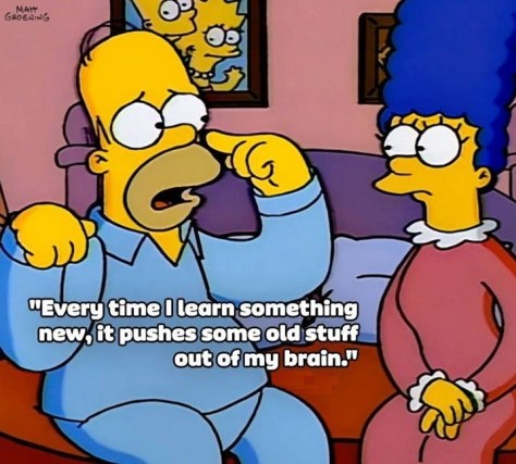 "A Simpsons' cartoon. The truth according to Homer Simpson? The caption reads: ""Every time I learn something new, it pushes some old stuff out of my brain."""