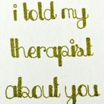 """A photograph showing an embroidered word picture which says: """"I told my therapist about you""""."""