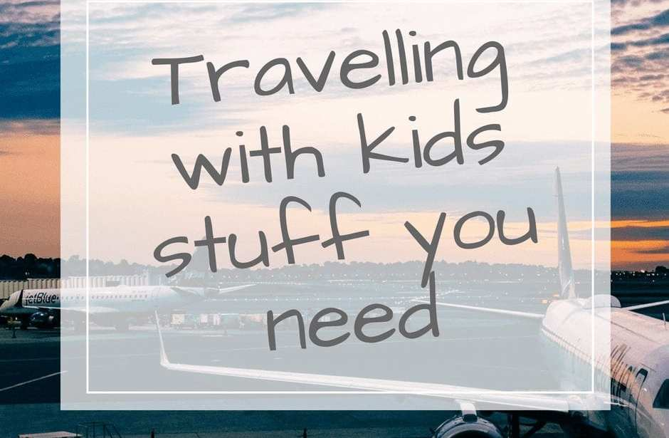 travelling with kids stuff you need