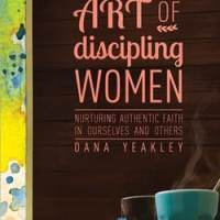 The Gentle Art of Discipling Women Dana Yeakley