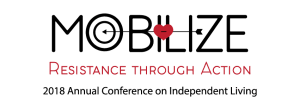 "Resistance through Action - 2018 Annual Conference on Independent Living. Graphic features an arrow striking a heart over the letters ""IL"" and a target that replaces the ""o"" in ""Mobilize"""