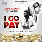 Pope Skinny ft Medikal – I Go Pay (Prod. By BeatBoss Tims)