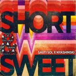 Sauti Sol Ft Nyashinski – Short And Sweet