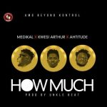 LYRICS: Medikal ft. Kwesi Arthur x Ahtitude – How Much