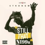 DOWNLOAD FULL ALBUM: Strongman – Still That Ni99a (STN)
