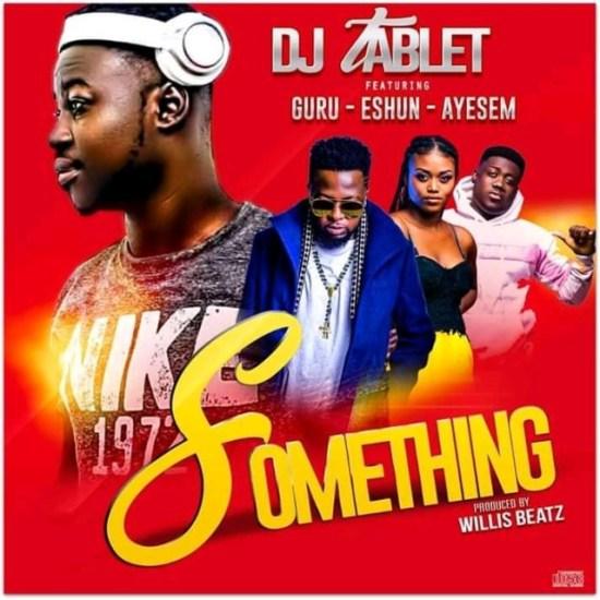 DJ Tablet – Something ft. Guru x eShun x Ayesem