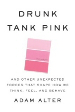 Drunk Tank Pink: And Other Unexpected Forces that Shape How We Think, Feel, and Behave by Adam Alter