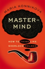 Mastermind: How to Think Like Sherlock Holmes by by Maria Konnikova