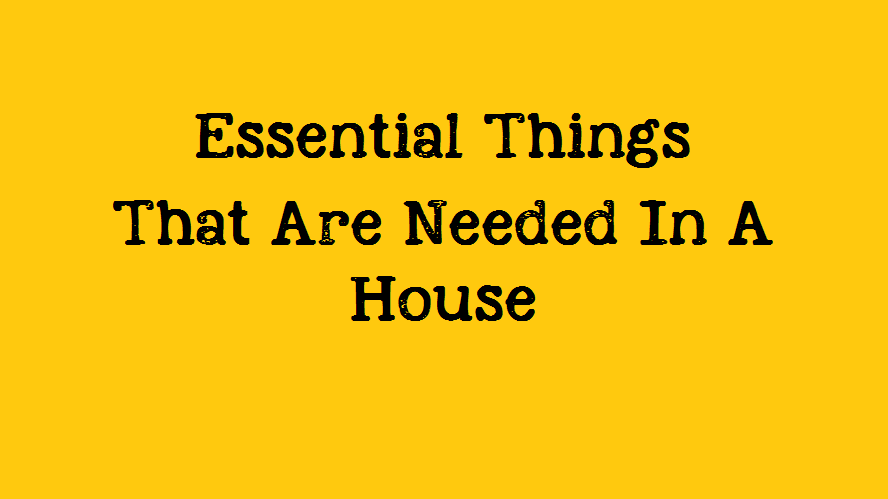 Essential Things That Are Needed In A House