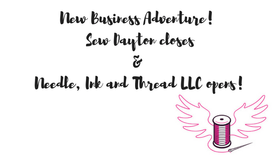 New Business Adventure! Sew Dayton closes and Needle, Ink and Thread LLC Opens!