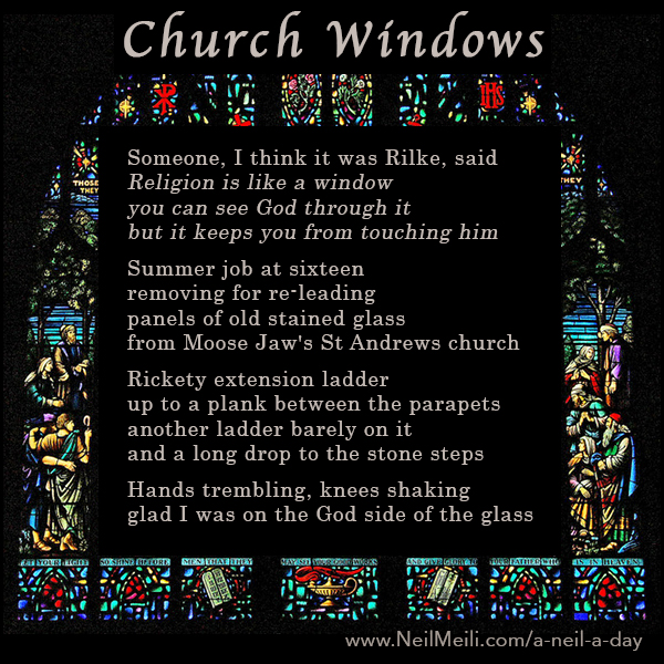 Someone, I think it was Rilke, said Religion is like a window you can see God through it but it keeps you from touching him  Summer job at sixteen  removing for re-leading panels of old stained glass from Moose Jaw's St. Andrews church  Rickety extension ladder up to a plank between the parapets another ladder barely on it and a long drop to the stone steps Hands trembling, knees shaking, glad I was on the God side of the glass