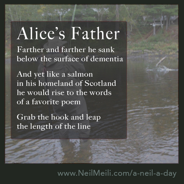 Farther and farther he sank below the surface of dementia  And yet like a salmon  in his homeland of Scotland he would rise to the words of a favourite poem Grab the hook and leap the length of the line