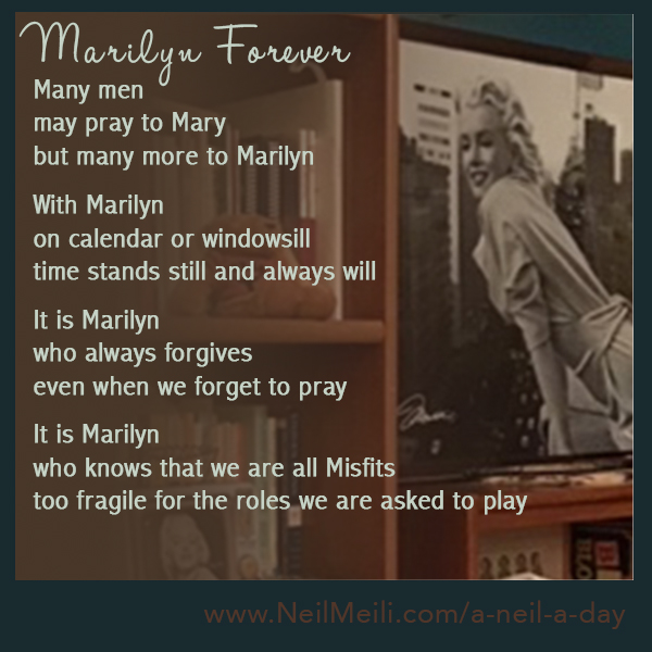 Many men may pray to Mary but many more to Marilyn  With Marilyn on calendar or windowsill time stands still and always will  It is Marilyn who always forgives even when we forget to pray  It is Marilyn who knows that we are all Misfits too fragile for the roles we are asked to play