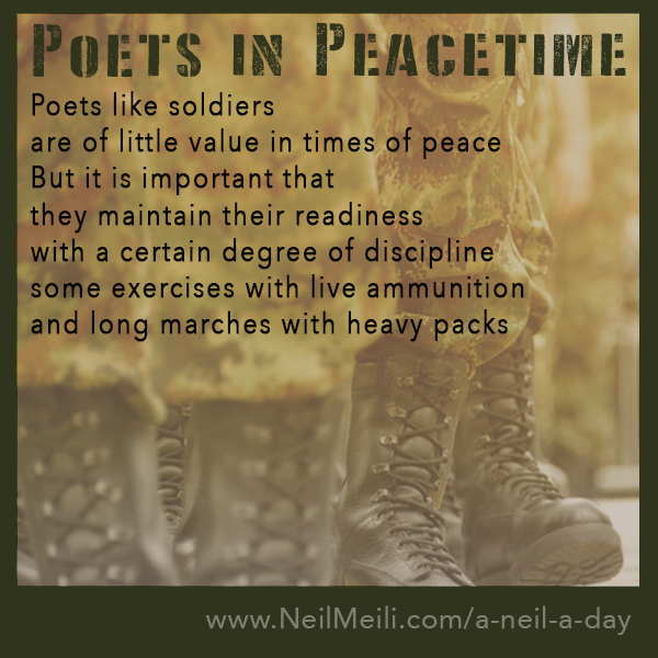 poets like soldiers are of little value in times of peace but it is important that they maintain their readiness with a certain degree of discipline some exercises with live ammunition and long marches with heavy packs