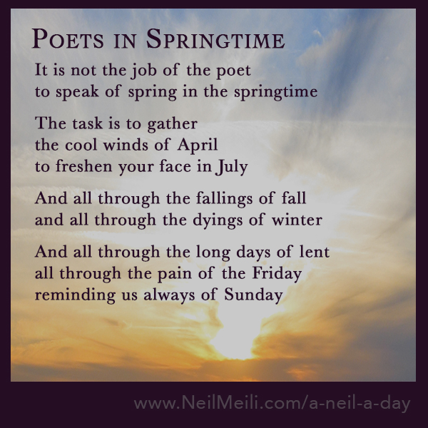 It is not the job of the poet to speak of spring in the springtime  The task is to gather the cool winds of April to freshen your face in July  And all through the fallings of fall and all through the dyings of winter  And all through the long days of lent all through the pain of the Friday reminding us always of Sunday