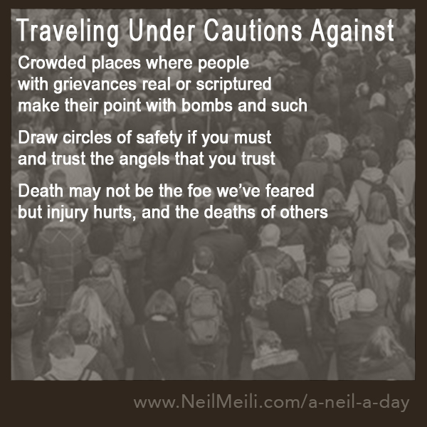 Crowded places where people with grievances real or scriptures make their point with bombs and such draw circles of safety if you must and trust the angels that you trust death may not be the foe we've feared but injury hurts, and the deaths of others
