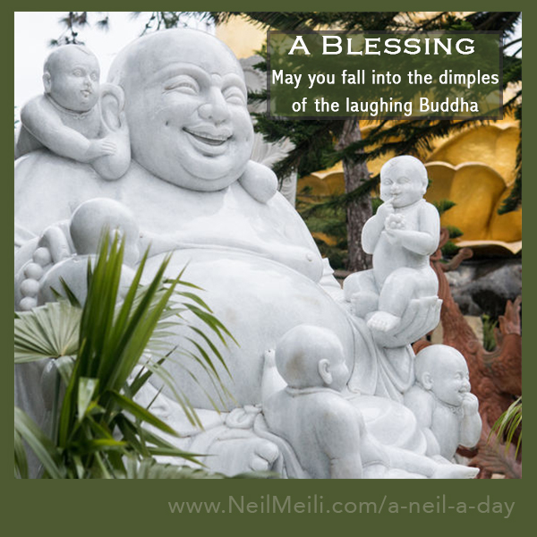 May you fall into the dimples  of the laughing Buddha
