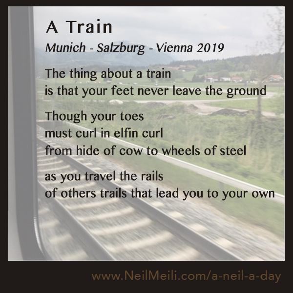 Munich - Salzburg - Vienna 2019  The thing about a train is that your feet never leave the ground  Though your toes must curl in elfin curl from hide of cow to wheels of steel  as you travel the rails of others trails that lead you to your own