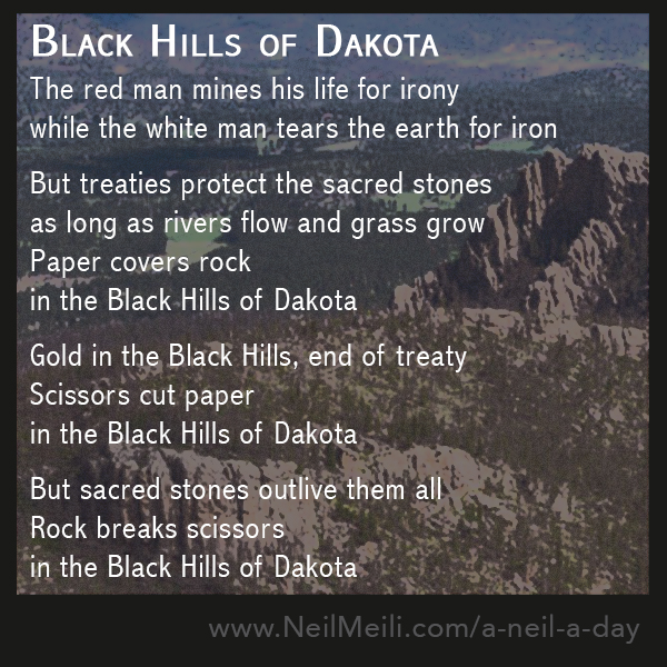 The red man mines his life for irony while the white man tears the earth for iron  But treaties protect the sacred stones as long as rivers flow and grass grow Paper covers rock in the Black Hills of Dakota  Gold in the Black Hills, end of treaty Scissors cut paper in the Black Hills of Dakota  But sacred stones outlive them all Rock breaks scissors in the Black Hills of Dakota