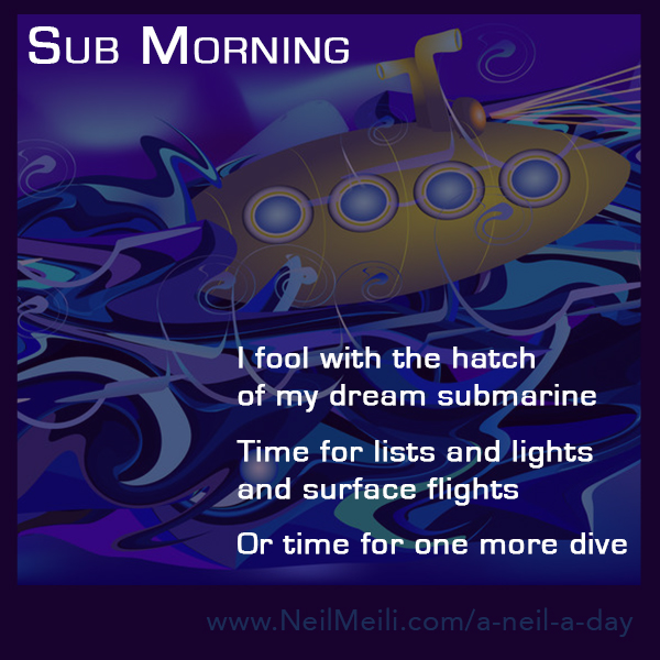 I fool with the hatch of my dream submarine  time for lists and lights and surface flights or time for one more dive