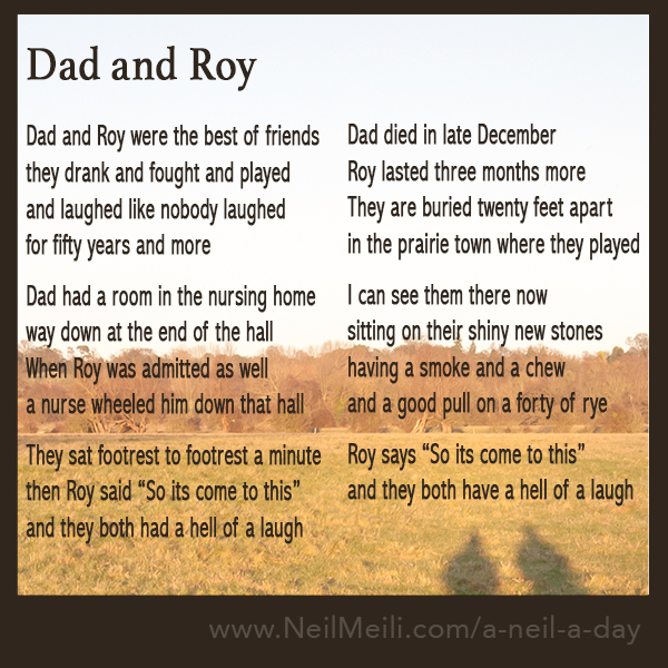 "Dad and Roy were the best of friends they drank and fought and played and laughed like nobody laughed for fifty years and more  Dad had a room in the nursing home way down at the end of the hall When Roy was admitted as well a nurse wheeled him down that hall  They sat footrest to footrest a minute then Roy said ""So it's come to this"" and they both had a hell of a laugh Dad died in late December Roy lasted three months more They are buried twenty feet apart in the prairie town where they played  I can see them there now sitting on their shiny new stones having a smoke and a chew and a good pull on a forty of rye  Roy says ""So it's come to this"" and they both have a hell of a laugh"