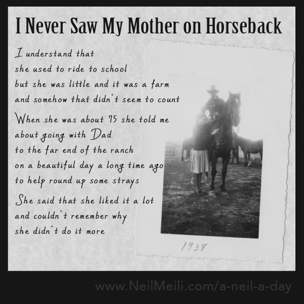 I understand that she used to ride to school but she was little and it was a farm and somehow that didn't seem to count  When she was about 75 she told me about going with Dad  to the far end of the ranch on a beautiful day a long time ago to help round up some strays  She said that she liked it a lot and couldn't remember why  she didn't do it more