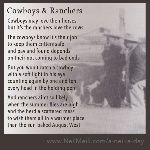 Cowboys and Ranchers  Cowboys may love their horses but it's the ranchers love the cows  The cowboys know it's their job to keep them critters safe and pay and found depends on their not coming to bad ends  But you won't catch a cowboy with a soft light in his eye counting again by one and ten every head in the holding pen    And ranchers ain't so likely when the summer flies are high and the herd a scattered mess to wish them all in a warmer place  than the sun-baked August West
