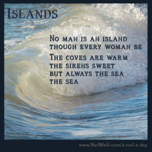No man is an island though every woman be  The coves are warm the sirens sweet but always the sea  the sea