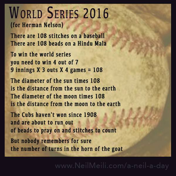 (for Herman Nelson)  There are 108 stitches on a baseball There are 108 beads on a Hindu Mala  To winthe world series you needto win 4 out of 7 9 innings X 3outs X 4 games = 108  The diameter of the sun times 108 is the distance from the sun to theearth The diameter of the moon times 108 is the distance from the moon to the earth  The Cubs haven't won since 1908 and are about to run out ofbeads to pray on andstitches to count  But nobody remembers for sure the number of turns in the horn of the goat