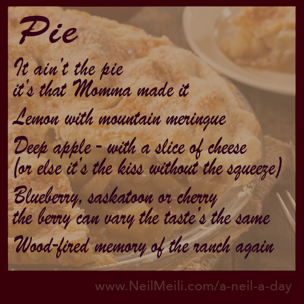 It ain't the pie it's that Momma made it  Lemon with mountain meringue  Deep apple - with a slice of cheese (or else it's the kiss without the squeeze)  Blueberry, saskatoon or cherry the berry can vary the taste's the same  Wood-fired memory of the ranch again