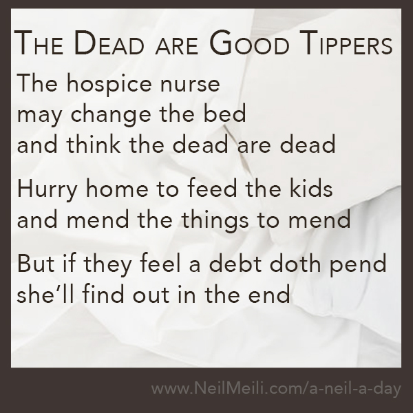 The hospice nurse may change the bed and think the dead are dead  Hurry home to feed the kids and mend the things to mend  But if they feel a debt doth pend she'll find out in the end