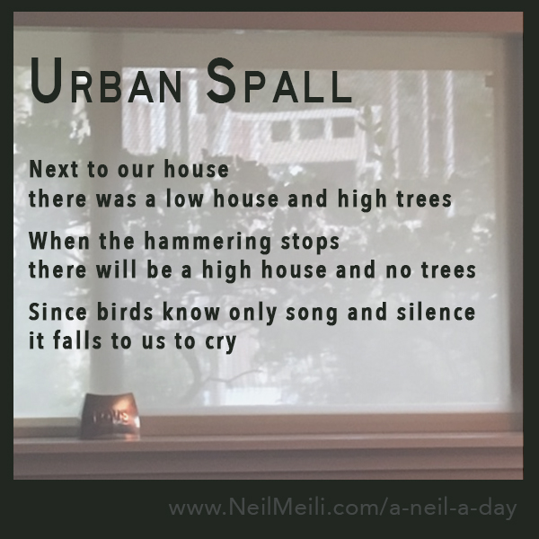 Next to our house there was a low house and high trees  When the hammering stops there will be a high house and no trees  Since birds know only song and silence it falls to us to cry