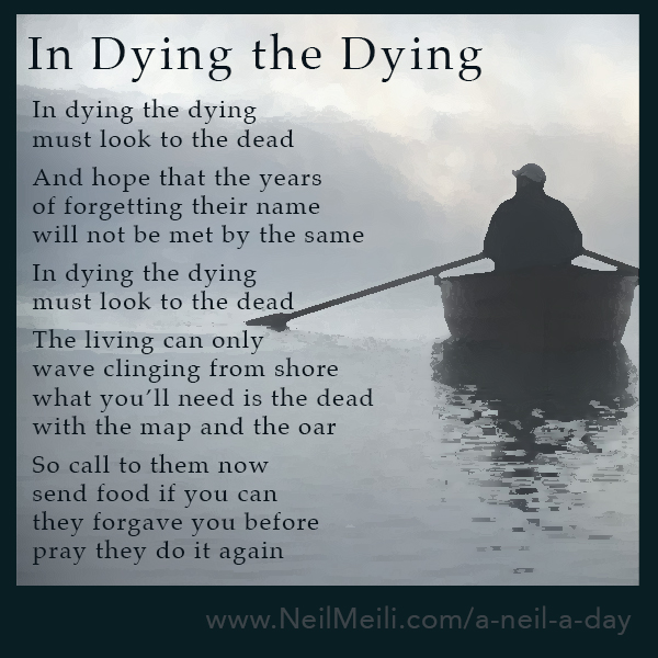 In dying the dying must look to the dead And hope that the years of forgetting their name will not be met by the same  In dying the dying must look to the dead The living can only wave clinging from shore what you'll need is the dead with the map and the oar So call to them now send food if you can they forgave you before pray they do it again