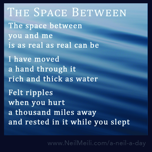 The space between  you and me is as real as real can be  I have moved  a hand through it rich and thick as water  Felt ripples when you hurt a thousand miles away and rested in it while you slept