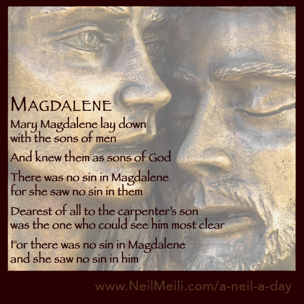 Mary Magdalene lay down with the sons of men  And knew them as sons of God  There was no sin in Magdalene for she saw no sin in them  Dearest of all to the carpenter's son was the one who could see him most clear  For there was no sin in Magdalene and she saw no sin in him