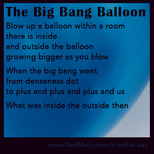 Blow up a balloon within a room there is inside  and outside the balloon growing bigger as you blow  When the big bang went from denseness dot  to plus and plus and plus and us  What was inside the outside then
