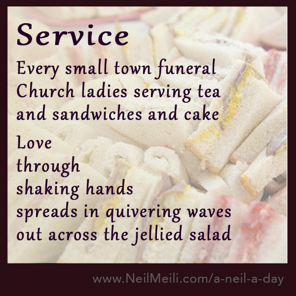 Every small town funeral Church ladies serving tea and sandwiches and cake  Love through shaking hands spreads in quivering waves out across the jellied salad