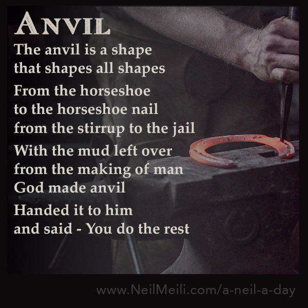 The anvil is a shape that shapes all shapes  From the horseshoe to the horseshoe nail from the stirrup to the jail  With the mud left over from the making of man God made anvil  Handed it to him and said - You do the rest