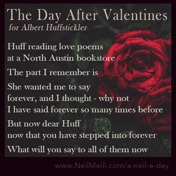 For Albert Huffstickler  Huff reading love poems at a North Austin bookstore  The part I remember is  She wanted me to say forever, and I thought - why not I have said forever so many times before  But now dear Huff now that you have stepped into forever  What will you say to all of them now