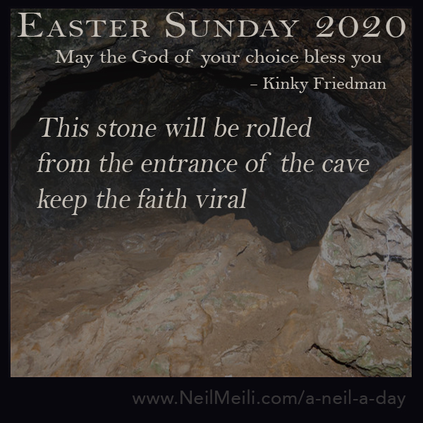 May the god of your choice bless you. - kinky friedman This stone will be rolled  from the entrance of the cave keep the faith viral