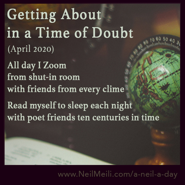 April 2020  All day I Zoom from shut-in room with friends from every clime  Read myself to sleep each night with poet friends ten centuries in time